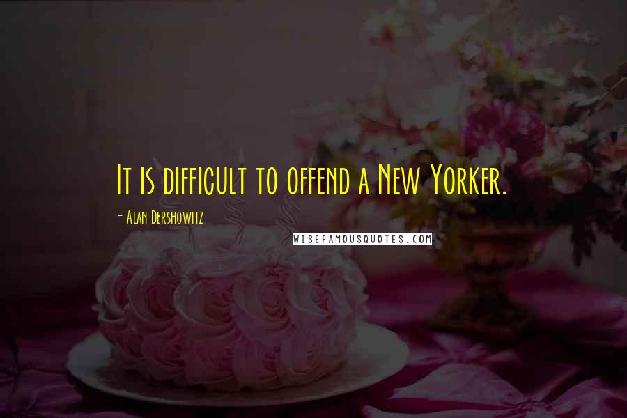 Alan Dershowitz quotes: It is difficult to offend a New Yorker.