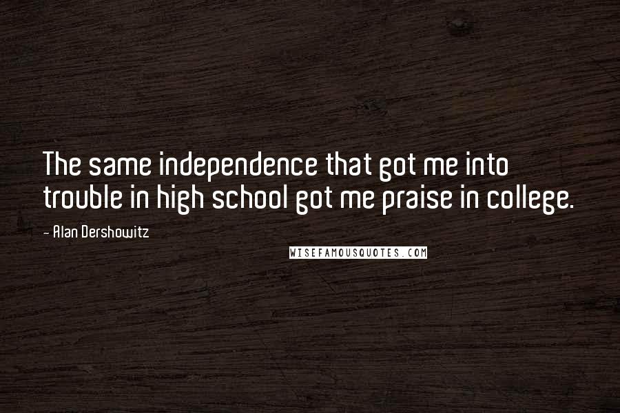 Alan Dershowitz quotes: The same independence that got me into trouble in high school got me praise in college.