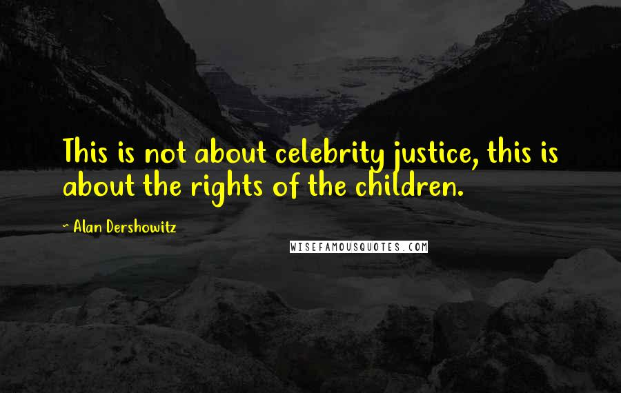 Alan Dershowitz quotes: This is not about celebrity justice, this is about the rights of the children.