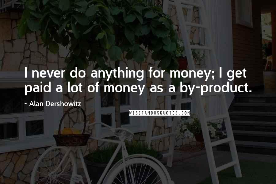 Alan Dershowitz quotes: I never do anything for money; I get paid a lot of money as a by-product.