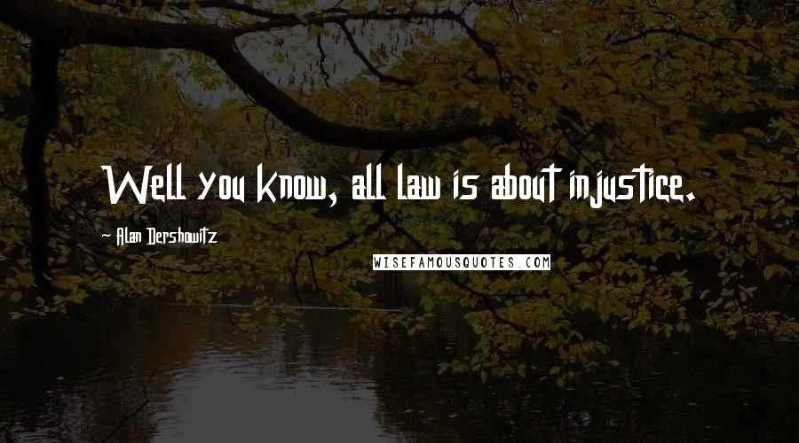 Alan Dershowitz quotes: Well you know, all law is about injustice.