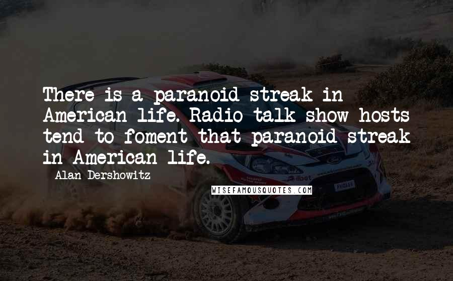 Alan Dershowitz quotes: There is a paranoid streak in American life. Radio talk show hosts tend to foment that paranoid streak in American life.