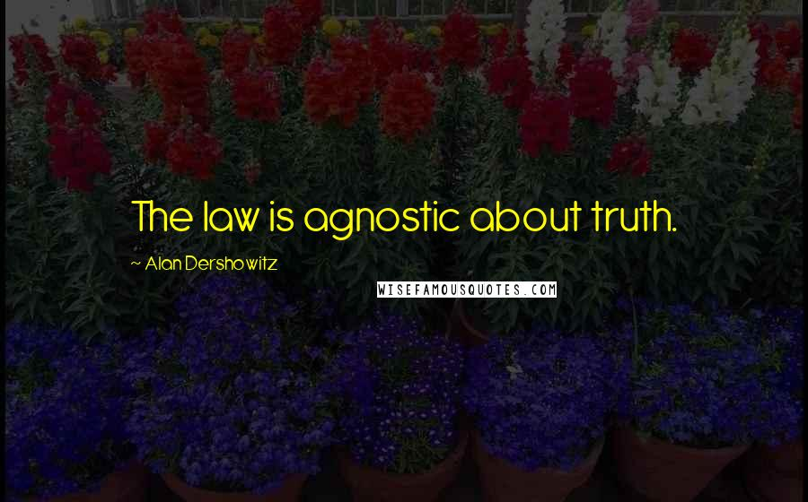Alan Dershowitz quotes: The law is agnostic about truth.
