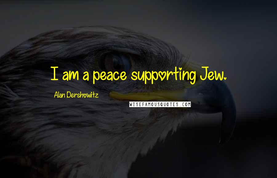Alan Dershowitz quotes: I am a peace supporting Jew.
