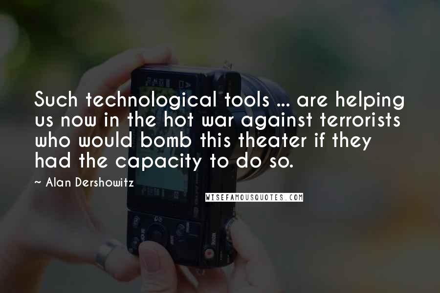Alan Dershowitz quotes: Such technological tools ... are helping us now in the hot war against terrorists who would bomb this theater if they had the capacity to do so.