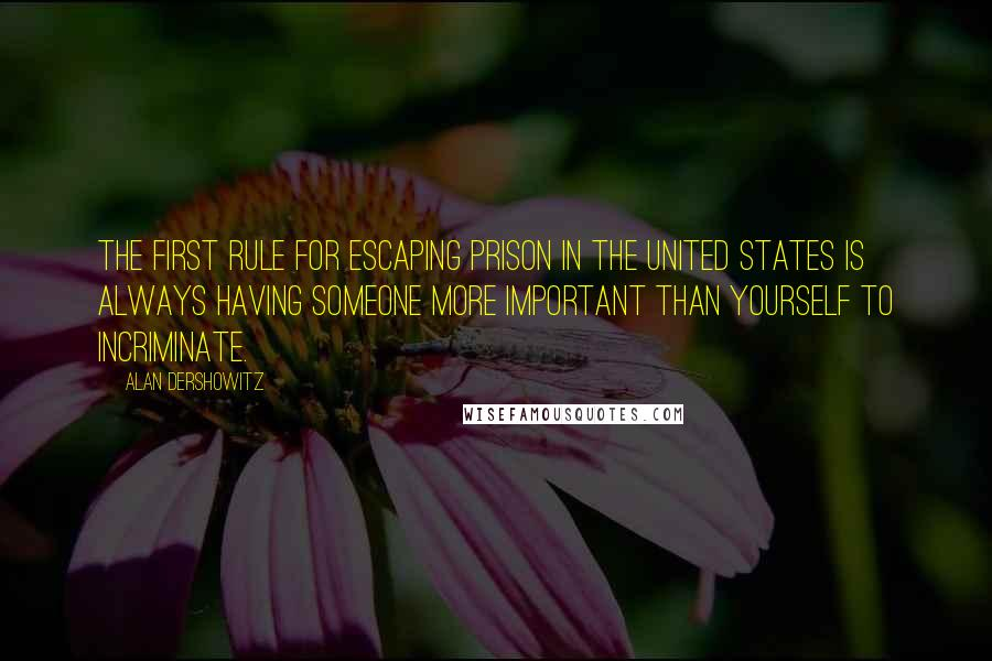 Alan Dershowitz quotes: The first rule for escaping prison in the United States is always having someone more important than yourself to incriminate.