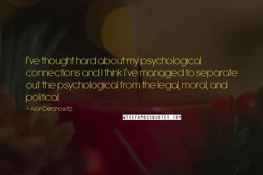 Alan Dershowitz quotes: I've thought hard about my psychological connections and I think I've managed to separate out the psychological from the legal, moral, and political.