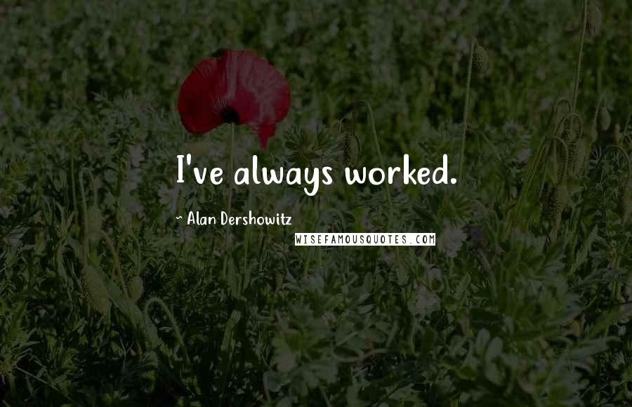 Alan Dershowitz quotes: I've always worked.