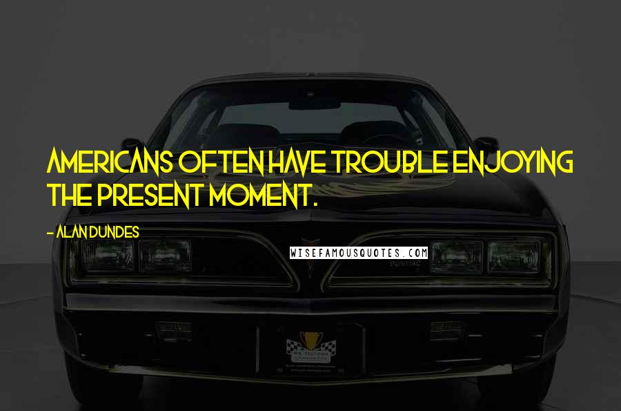 Alan Dundes quotes: Americans often have trouble enjoying the present moment.