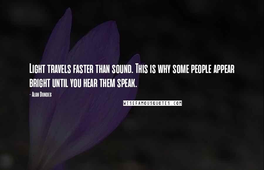 Alan Dundes quotes: Light travels faster than sound. This is why some people appear bright until you hear them speak.