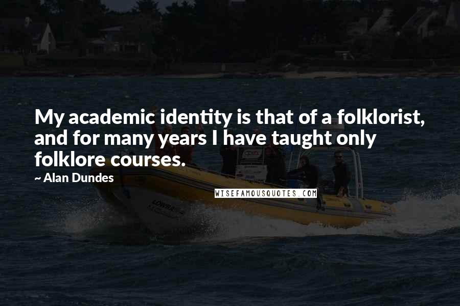 Alan Dundes quotes: My academic identity is that of a folklorist, and for many years I have taught only folklore courses.