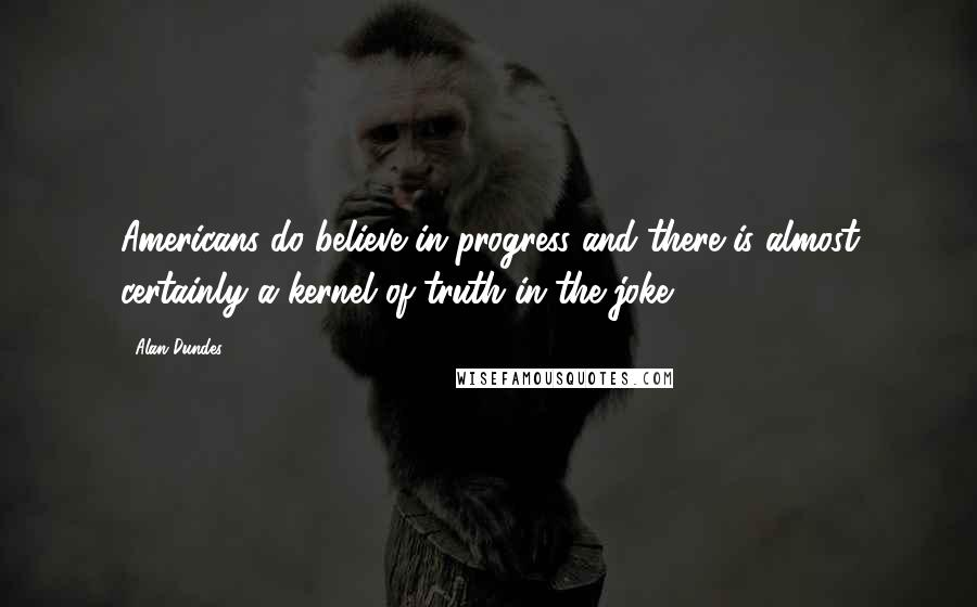 Alan Dundes quotes: Americans do believe in progress and there is almost certainly a kernel of truth in the joke.