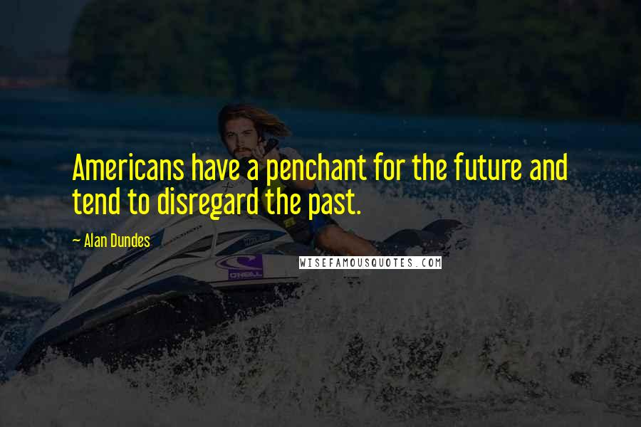 Alan Dundes quotes: Americans have a penchant for the future and tend to disregard the past.