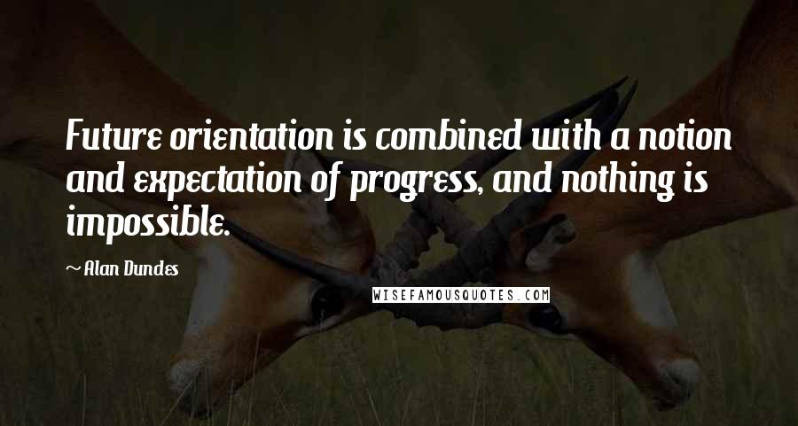 Alan Dundes quotes: Future orientation is combined with a notion and expectation of progress, and nothing is impossible.