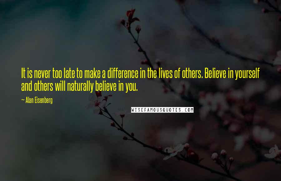 Alan Eisenberg quotes: It is never too late to make a difference in the lives of others. Believe in yourself and others will naturally believe in you.