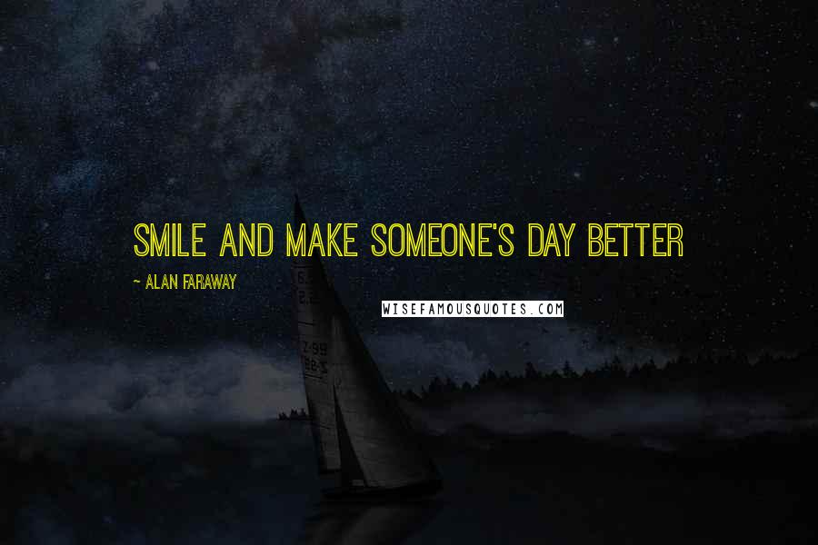 Alan Faraway quotes: Smile and make someone's day better