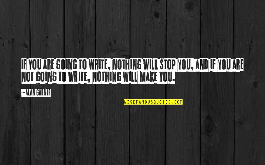 Alan Garner Quotes By Alan Garner: If you are going to write, nothing will