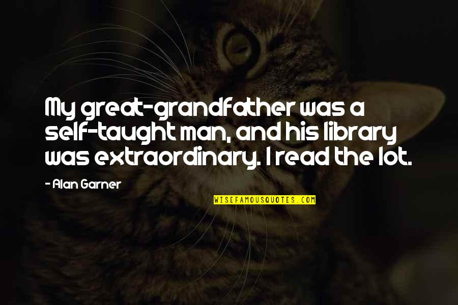 Alan Garner Quotes By Alan Garner: My great-grandfather was a self-taught man, and his