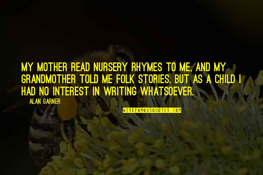 Alan Garner Quotes By Alan Garner: My mother read nursery rhymes to me, and