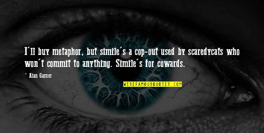 Alan Garner Quotes By Alan Garner: I'll buy metaphor, but simile's a cop-out used
