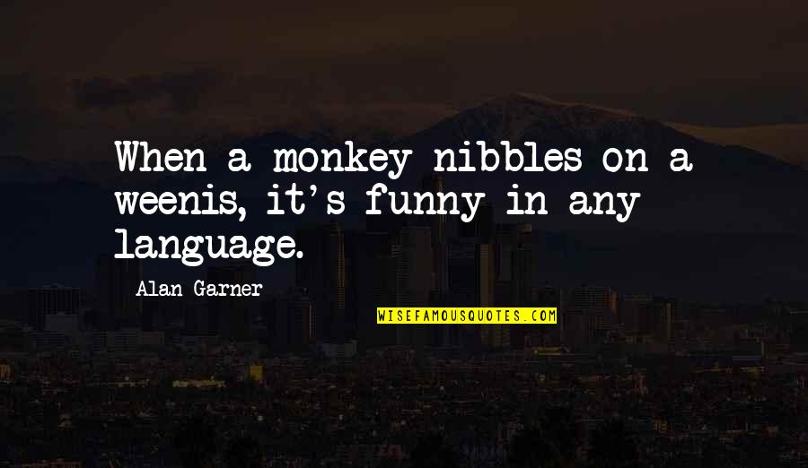 Alan Garner Quotes By Alan Garner: When a monkey nibbles on a weenis, it's