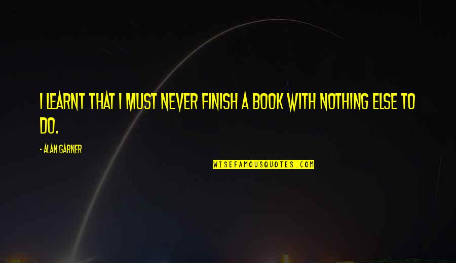 Alan Garner Quotes By Alan Garner: I learnt that I must never finish a