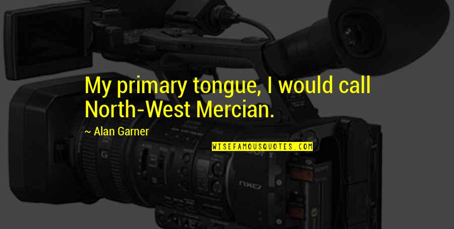 Alan Garner Quotes By Alan Garner: My primary tongue, I would call North-West Mercian.