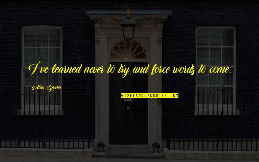 Alan Garner Quotes By Alan Garner: I've learned never to try and force words