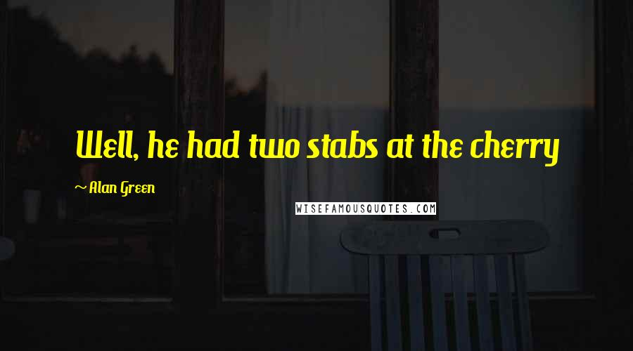 Alan Green quotes: Well, he had two stabs at the cherry