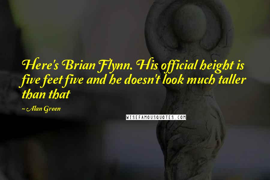 Alan Green quotes: Here's Brian Flynn. His official height is five feet five and he doesn't look much taller than that