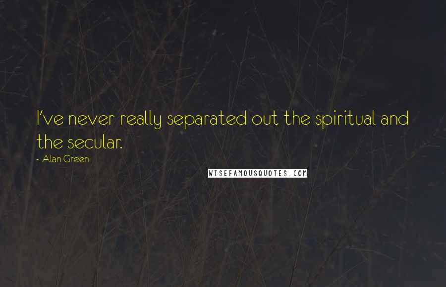 Alan Green quotes: I've never really separated out the spiritual and the secular.