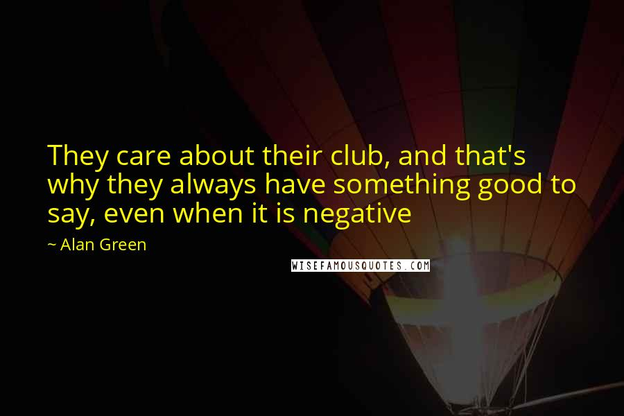 Alan Green quotes: They care about their club, and that's why they always have something good to say, even when it is negative