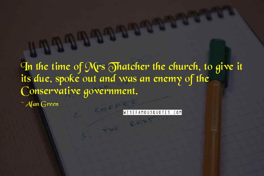 Alan Green quotes: In the time of Mrs Thatcher the church, to give it its due, spoke out and was an enemy of the Conservative government.