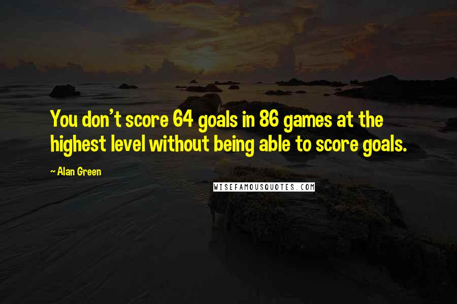 Alan Green quotes: You don't score 64 goals in 86 games at the highest level without being able to score goals.
