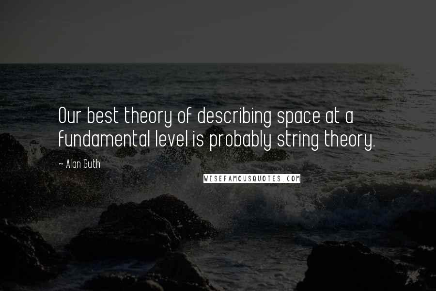 Alan Guth quotes: Our best theory of describing space at a fundamental level is probably string theory.