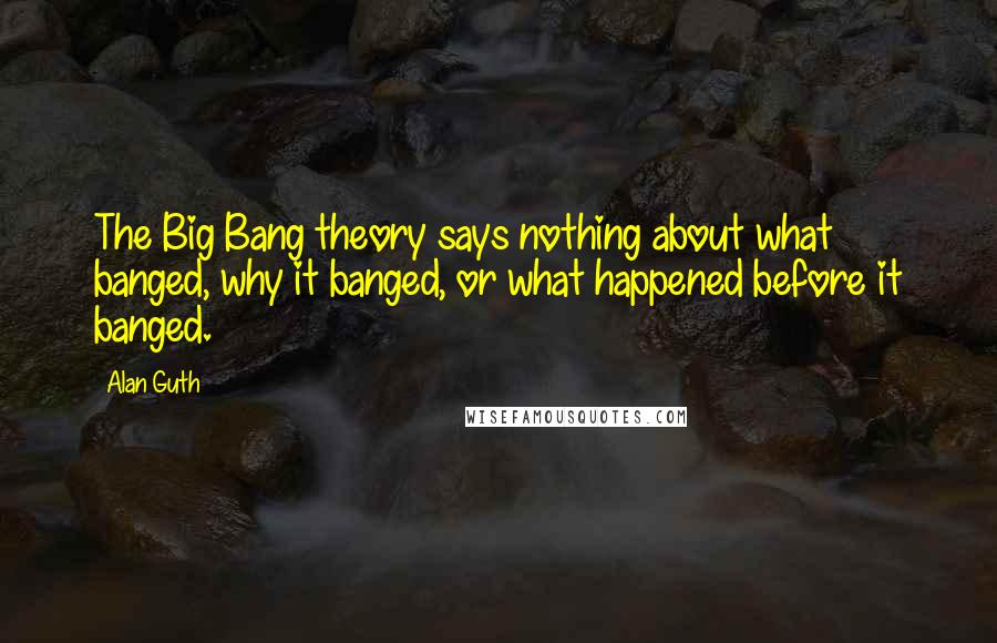 Alan Guth quotes: The Big Bang theory says nothing about what banged, why it banged, or what happened before it banged.