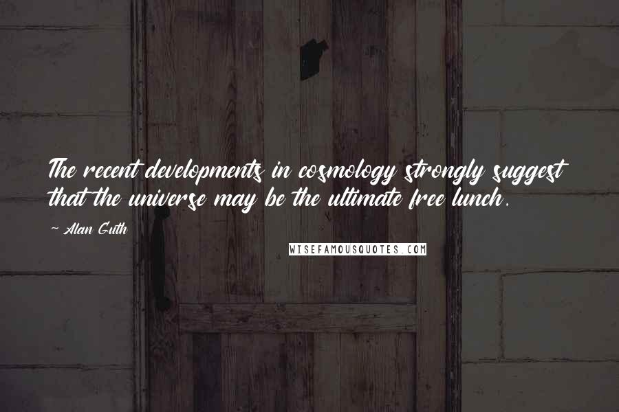 Alan Guth quotes: The recent developments in cosmology strongly suggest that the universe may be the ultimate free lunch.