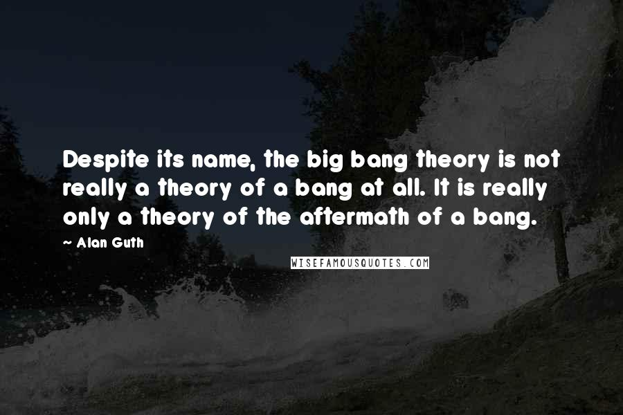 Alan Guth quotes: Despite its name, the big bang theory is not really a theory of a bang at all. It is really only a theory of the aftermath of a bang.