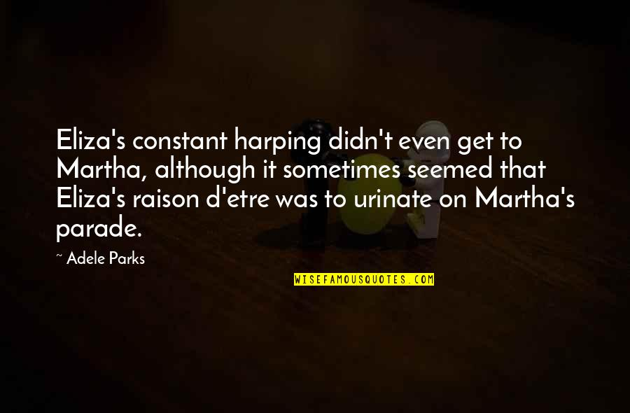 Alan Hangover Satchel Quotes By Adele Parks: Eliza's constant harping didn't even get to Martha,