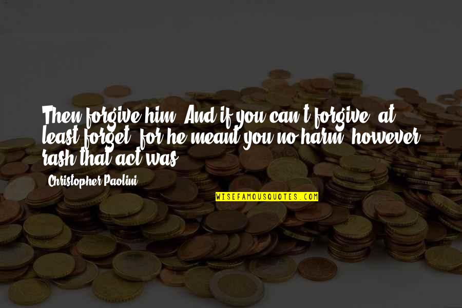 Alan Hangover Satchel Quotes By Christopher Paolini: Then forgive him. And if you can't forgive,