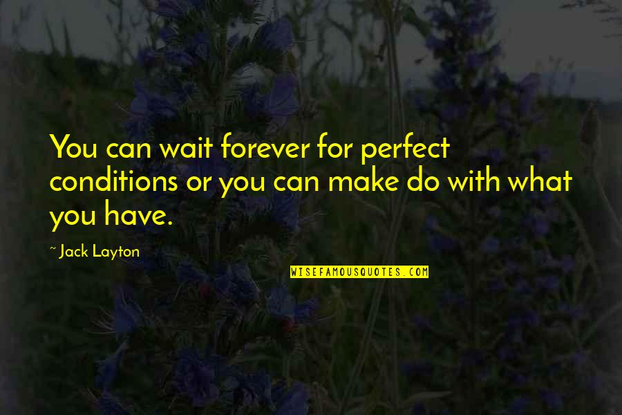 Alan Hangover Satchel Quotes By Jack Layton: You can wait forever for perfect conditions or