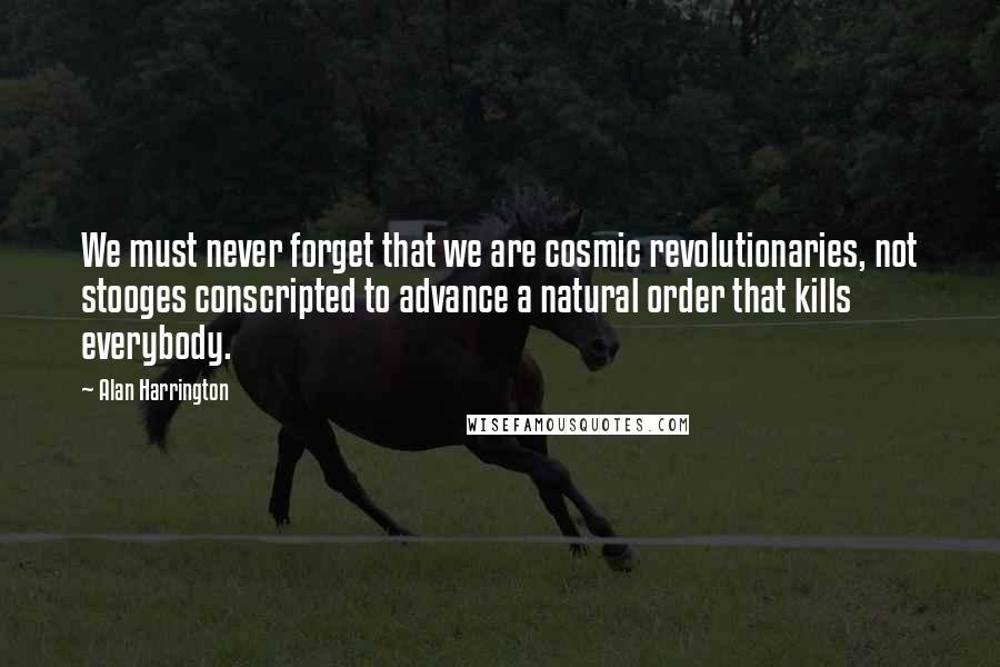 Alan Harrington quotes: We must never forget that we are cosmic revolutionaries, not stooges conscripted to advance a natural order that kills everybody.