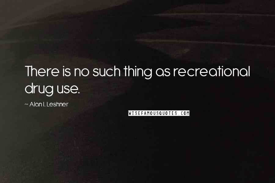 Alan I. Leshner quotes: There is no such thing as recreational drug use.
