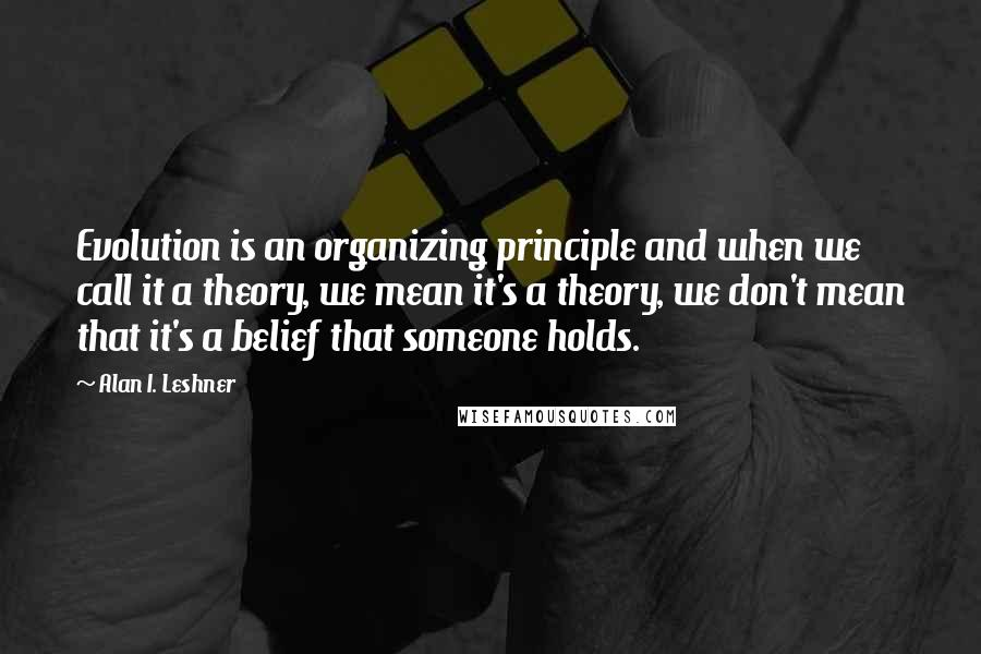 Alan I. Leshner quotes: Evolution is an organizing principle and when we call it a theory, we mean it's a theory, we don't mean that it's a belief that someone holds.
