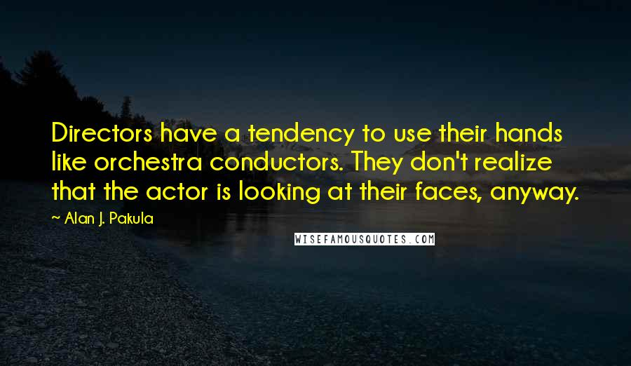 Alan J. Pakula quotes: Directors have a tendency to use their hands like orchestra conductors. They don't realize that the actor is looking at their faces, anyway.