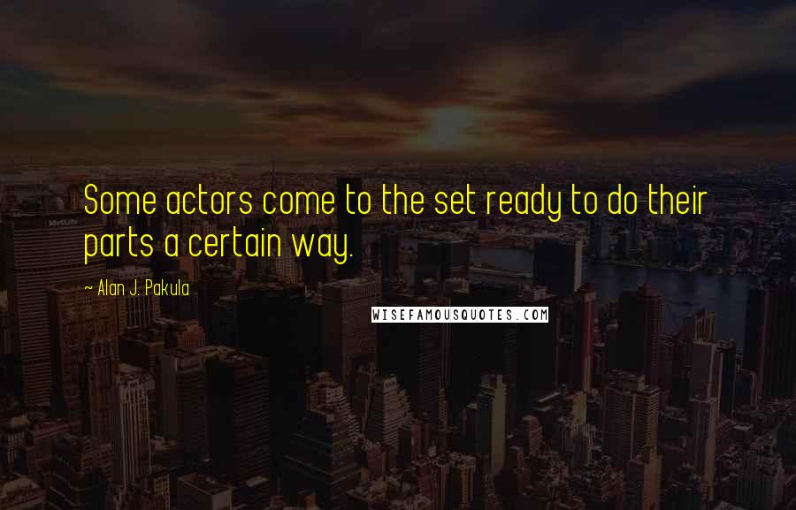 Alan J. Pakula quotes: Some actors come to the set ready to do their parts a certain way.