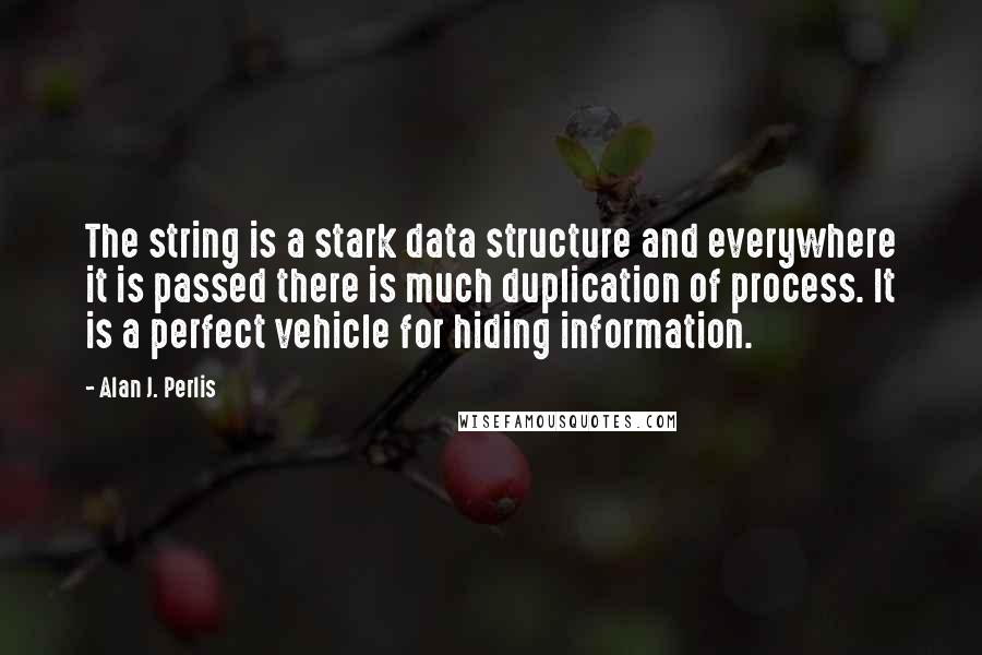 Alan J. Perlis quotes: The string is a stark data structure and everywhere it is passed there is much duplication of process. It is a perfect vehicle for hiding information.