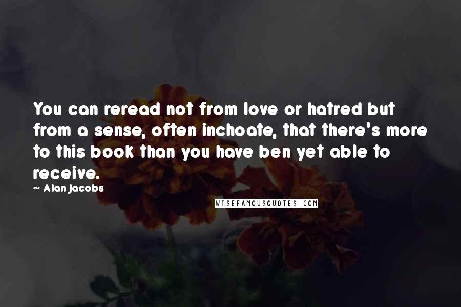 Alan Jacobs quotes: You can reread not from love or hatred but from a sense, often inchoate, that there's more to this book than you have ben yet able to receive.