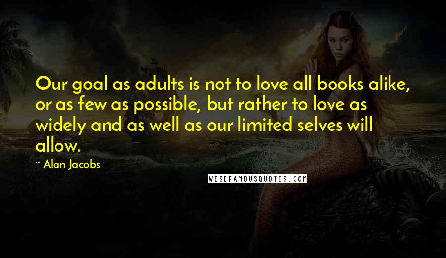 Alan Jacobs quotes: Our goal as adults is not to love all books alike, or as few as possible, but rather to love as widely and as well as our limited selves will