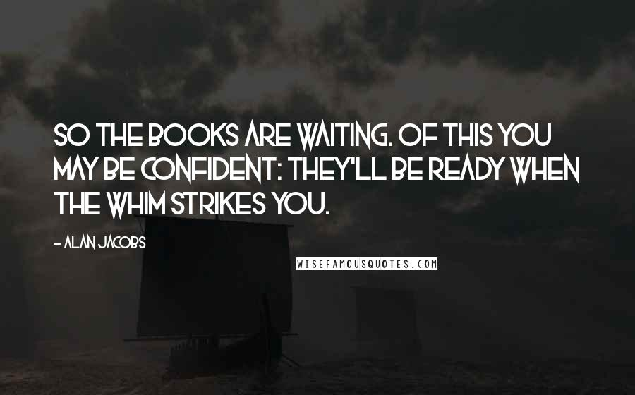 Alan Jacobs quotes: So the books are waiting. Of this you may be confident: they'll be ready when the whim strikes you.